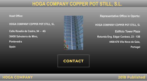 Head Office:  HOGA COMPANY COPPER POT STILL, SL. Calle Rosalia de Castro, 94  -  4G  36450 Salvaterra de Mino,  Pontevedra  Spain    Representative Office in Oporto: HOGA COMPANY COPPER POT STILL, SL Edificio Tower Plaza  Rotunda Eng. Edgar Cardoso, 23 - 13B 4400-676 Vila Nova de Gaia,  Portugal     HOGA COMPANY 2018 Published HOGA COMPANY COPPER POT STILL, S.L.   . CONTACT CONTACT