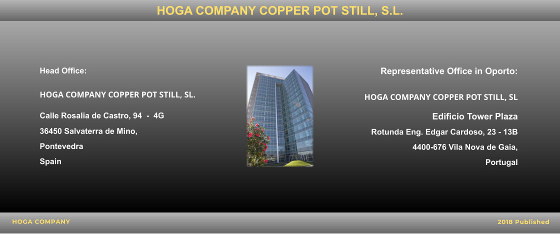 Head Office:  HOGA COMPANY COPPER POT STILL, SL. Calle Rosalia de Castro, 94  -  4G  36450 Salvaterra de Mino,  Pontevedra  Spain    Representative Office in Oporto: HOGA COMPANY COPPER POT STILL, SL Edificio Tower Plaza  Rotunda Eng. Edgar Cardoso, 23 - 13B 4400-676 Vila Nova de Gaia,  Portugal     HOGA COMPANY 2018 Published HOGA COMPANY COPPER POT STILL, S.L.